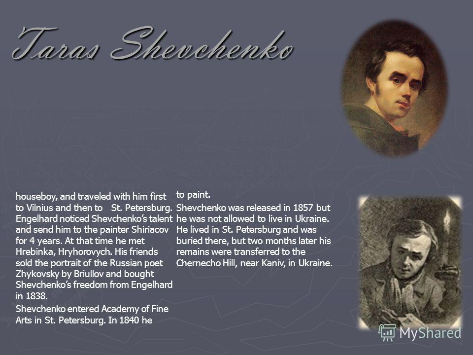 Taras Shevchenko Taras Shevchenko was born on the 9 th of March in 1814 in Maryntsi, Kyiv gubernia, died on the 10 th of March 1861 in St. Petersburg. Born as a serf, Shevchenko was orphaned in his early teens and grew up in poverty and misery. At th