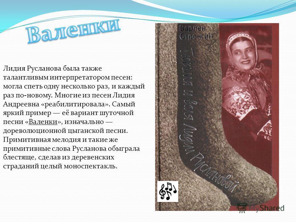 Лидия Русланова была также талантливым интерпретатором песен: могла спеть одну несколько раз, и каждый раз по-новому. Многие из песен Лидия Андреевна «реабилитировала». Самый яркий пример её вариант шуточной песни «Валенки», изначально дореволюционно