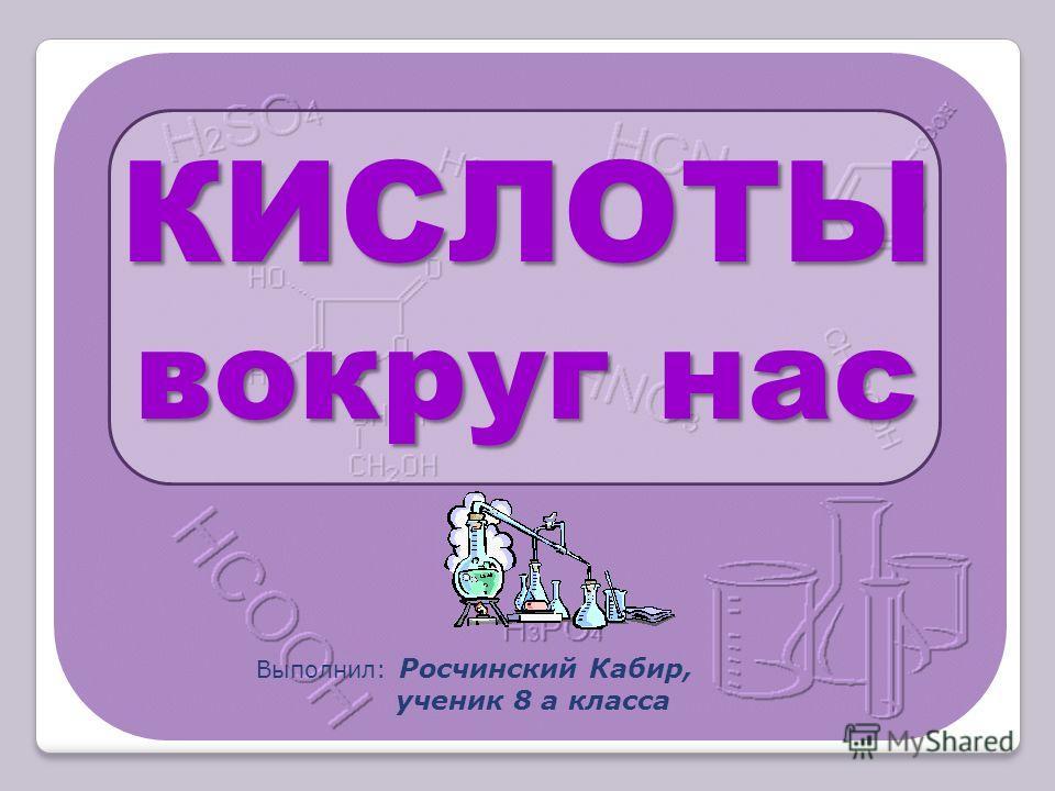 Выполнил: Росчинский Кабир, ученик 8 а класса КИСЛОТЫ вокруг нас