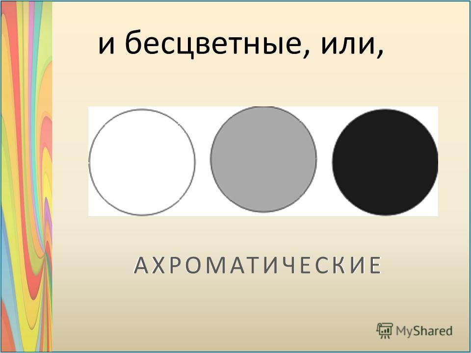 и бесцветные, или,