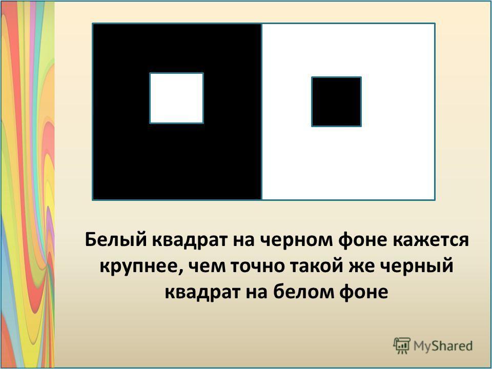 Белый квадрат на черном фоне кажется крупнее, чем точно такой же черный квадрат на белом фоне