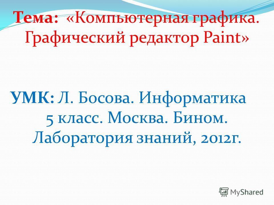 Тема: «Компьютерная графика. Графический редактор Paint» УМК: Л. Босова. Информатика 5 класс. Москва. Бином. Лаборатория знаний, 2012г.