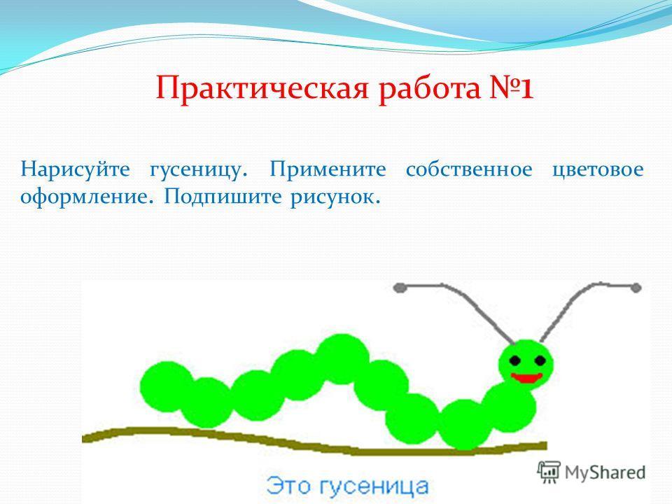 Практическая работа 1 Нарисуйте гусеницу. Примените собственное цветовое оформление. Подпишите рисунок.