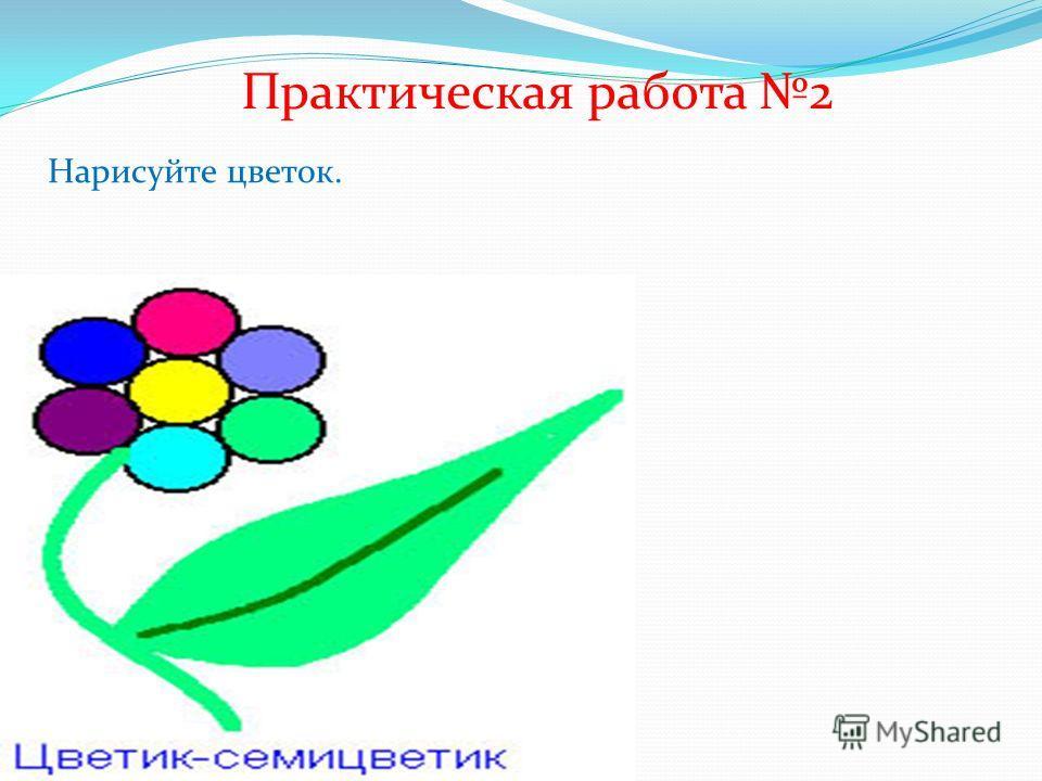 Практическая работа 2 Нарисуйте цветок.
