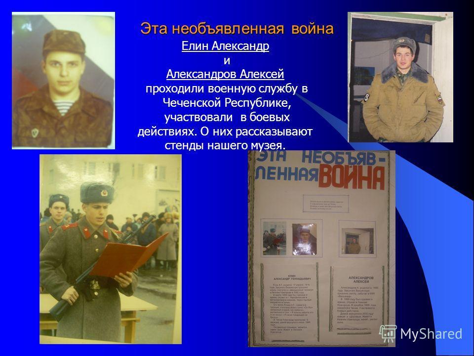 Эта необъявленная война Елин Александр и Александров Алексей проходили военную службу в Чеченской Республике, участвовали в боевых действиях. О них рассказывают стенды нашего музея.