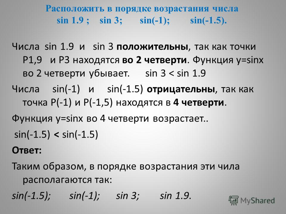 Расположить в порядке возрастания числа sin 1.9 ; sin 3; sin(-1); sin(-1.5). Числа sin 1.9 и sin 3 положительны, так как точки Р1,9 и Р3 находятся во 2 четверти. Функция у=sinх во 2 четверти убывает. sin 3 < sin 1.9 Числа sin(-1) и sin(-1.5) отрицате