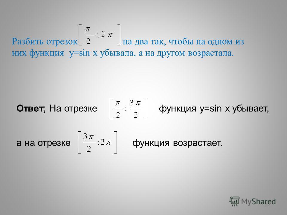 22 Разбить отрезок на два так, чтобы на одном из них функция у=sin х убывала, а на другом возрастала. Ответ; На отрезке функция у=sin х убывает, а на отрезке функция возрастает.