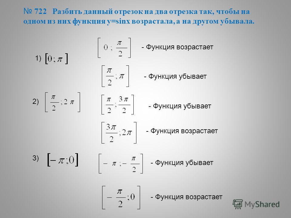 722 Разбить данный отрезок на два отрезка так, чтобы на одном из них функция у=sinх возрастала, а на другом убывала. 1) - Функция возрастает - Функция убывает 2) - Функция убывает - Функция возрастает 3) - Функция убывает - Функция возрастает