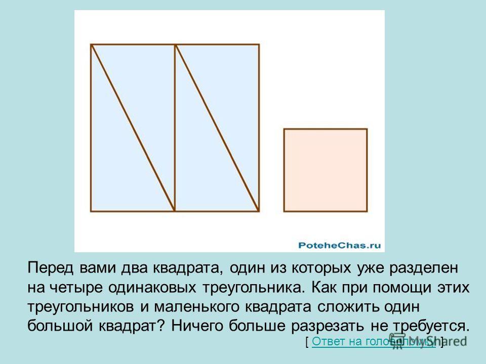 Квадрат Перед вами два квадрата, один из которых уже разделен на четыре одинаковых треугольника. Как при помощи этих треугольников и маленького квадрата сложить один большой квадрат? Ничего больше разрезать не требуется. [ Ответ на головоломку ]Ответ