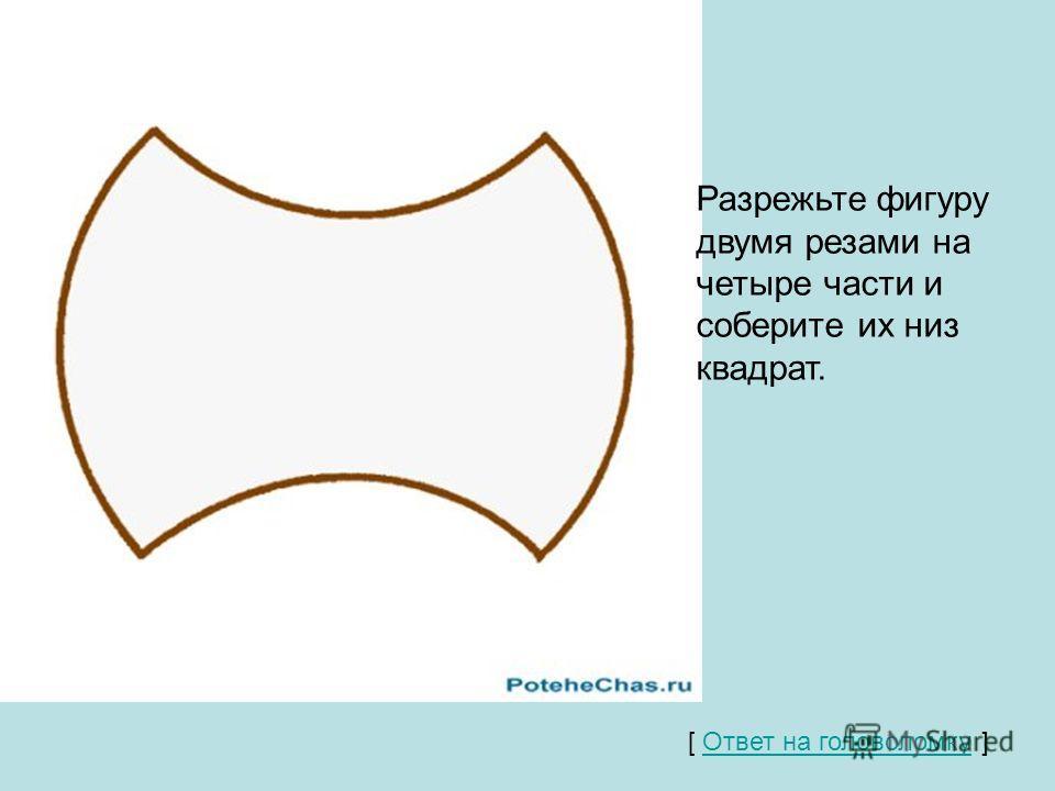 Разрежьте фигуру двумя резами на четыре части и соберите их низ квадрат. [ Ответ на головоломку ] Ответ на головоломку