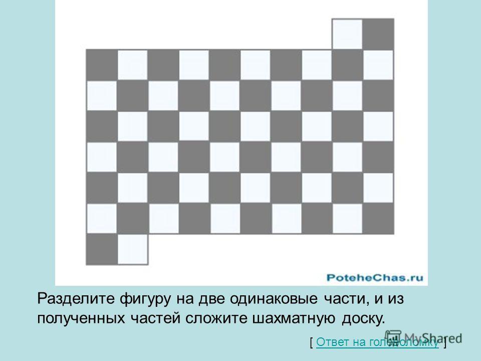 Разделите фигуру на две одинаковые части, и из полученных частей сложите шахматную доску. [ Ответ на головоломку ] Ответ на головоломку