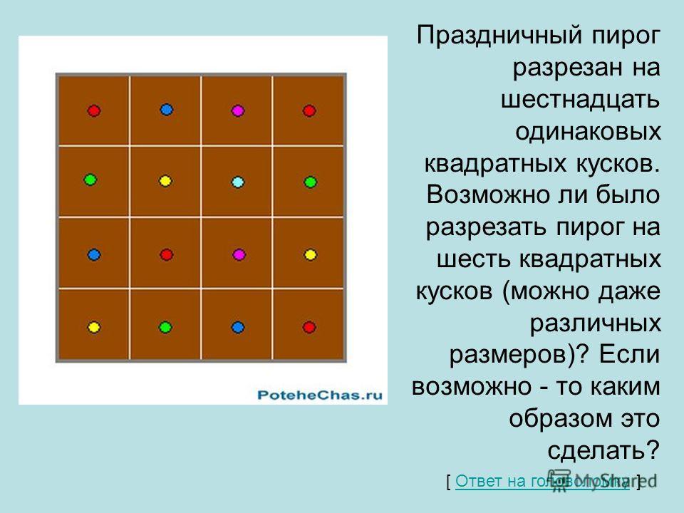 Праздничный пирог разрезан на шестнадцать одинаковых квадратных кусков. Возможно ли было разрезать пирог на шесть квадратных кусков (можно даже различных размеров)? Если возможно - то каким образом это сделать? [ Ответ на головоломку ] Ответ на голов
