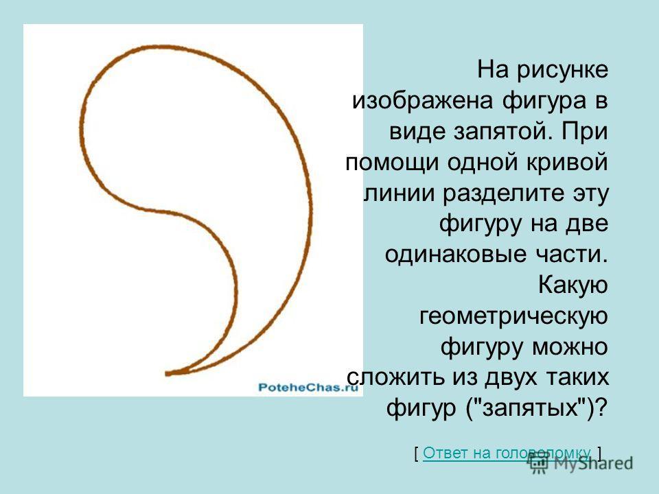 На рисунке изображена фигура в виде запятой. При помощи одной кривой линии разделите эту фигуру на две одинаковые части. Какую геометрическую фигуру можно сложить из двух таких фигур (запятых)? [ Ответ на головоломку ] Ответ на головоломку