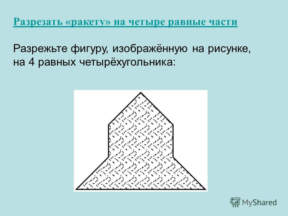 Разрезать «ракету» на четыре равные части Разрежьте фигуру, изображённую на рисунке, на 4 равных четырёхугольника: