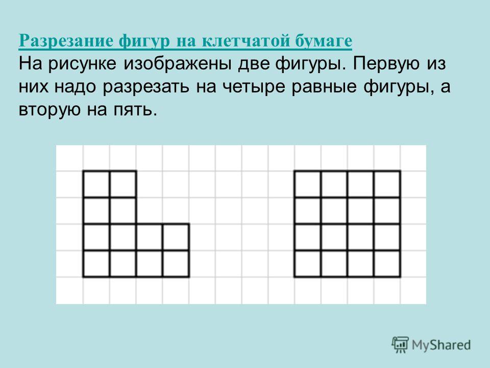Разрезание фигур на клетчатой бумаге На рисунке изображены две фигуры. Первую из них надо разрезать на четыре равные фигуры, а вторую на пять.