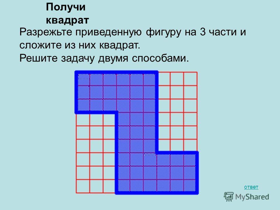 Получи квадрат ответ Разрежьте приведенную фигуру на 3 части и сложите из них квадрат. Решите задачу двумя способами.