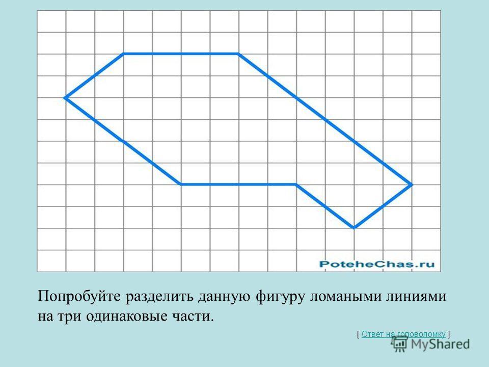 Разделить фигуру на равные части Попробуйте разделить данную фигуру ломаными линиями на три одинаковые части. [ Ответ на головоломку ] Ответ на головоломку