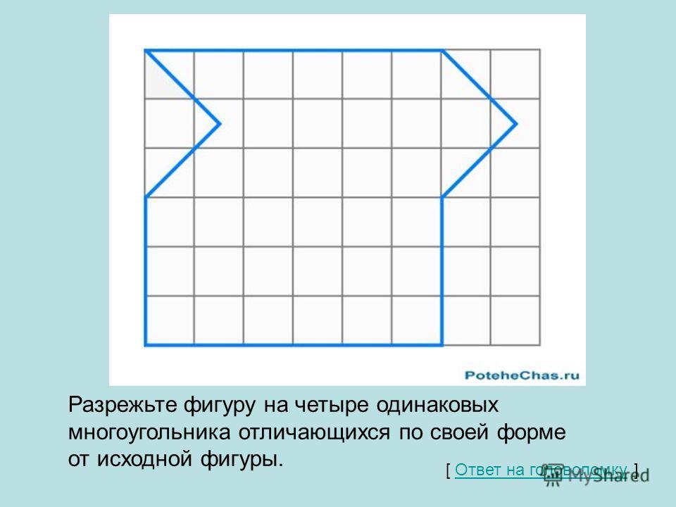 Разрежьте фигуру на четыре одинаковых многоугольника отличающихся по своей форме от исходной фигуры. [ Ответ на головоломку ] Ответ на головоломку
