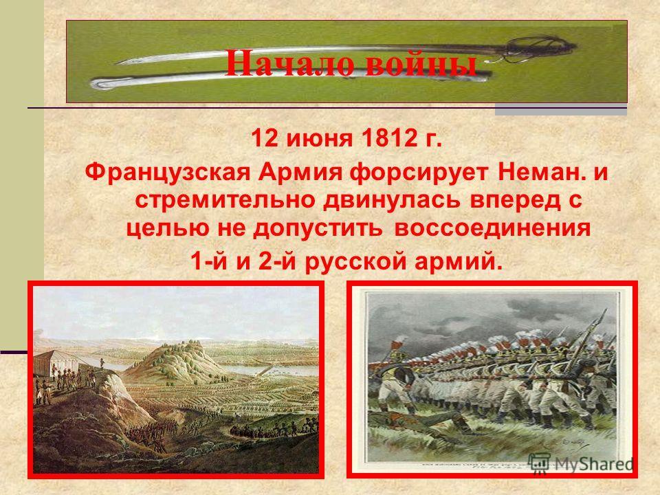 12 июня 1812 г. Французская Армия форсирует Неман. и стремительно двинулась вперед с целью не допустить воссоединения 1-й и 2-й русской армий. Начало войны