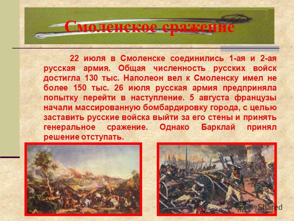 Смоленское сражение 22 июля в Смоленске соединились 1-ая и 2-ая русская армия. Общая численность русских войск достигла 130 тыс. Наполеон вел к Смоленску имел не более 150 тыс. 26 июля русская армия предприняла попытку перейти в наступление. 5 август