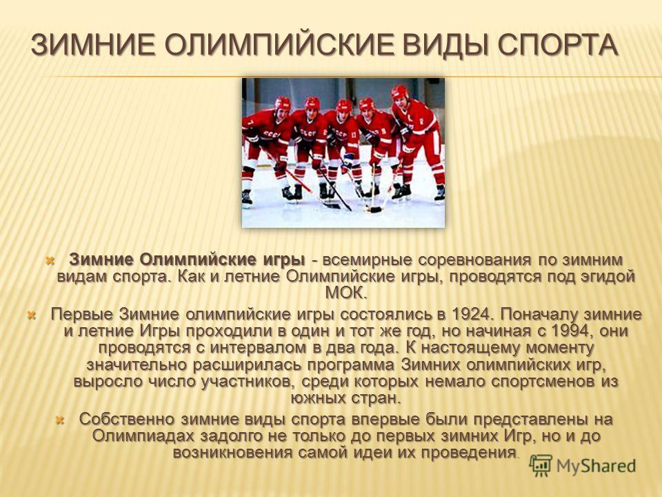 Зимние Олимпийские игры - всемирные соревнования по зимним видам спорта. Как и летние Олимпийские игры, проводятся под эгидой МОК. Зимние Олимпийские игры - всемирные соревнования по зимним видам спорта. Как и летние Олимпийские игры, проводятся под