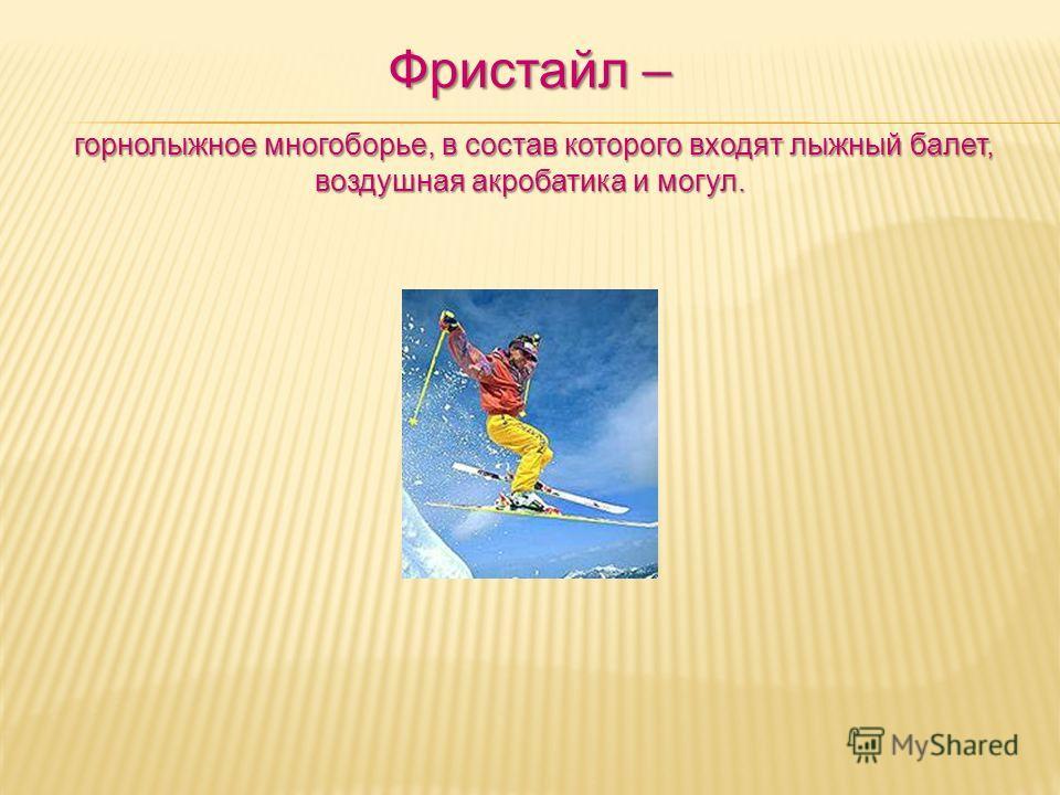 Фристайл – горнолыжное многоборье, в состав которого входят лыжный балет, воздушная акробатика и могул.