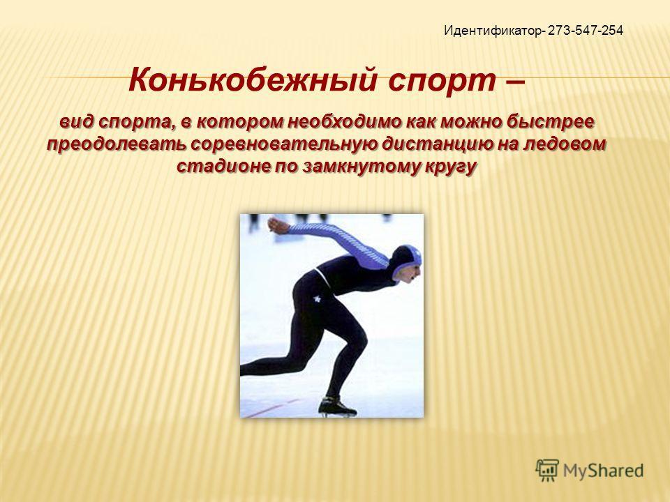 Идентификатор- 273-547-254 Конькобежный спорт – вид спорта, в котором необходимо как можно быстрее преодолевать соревновательную дистанцию на ледовом стадионе по замкнутому кругу