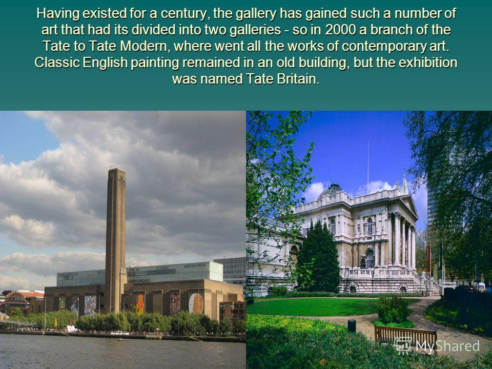 Having existed for a century, the gallery has gained such a number of art that had its divided into two galleries - so in 2000 a branch of the Tate to Tate Modern, where went all the works of contemporary art. Classic English painting remained in an