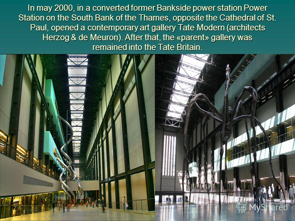 In may 2000, in a converted former Bankside power station Power Station on the South Bank of the Thames, opposite the Cathedral of St. Paul, opened a contemporary art gallery Tate Modern (architects Herzog & de Meuron). After that, the «parent» galle