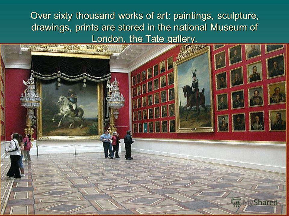Over sixty thousand works of art: paintings, sculpture, drawings, prints are stored in the national Museum of London, the Tate gallery.