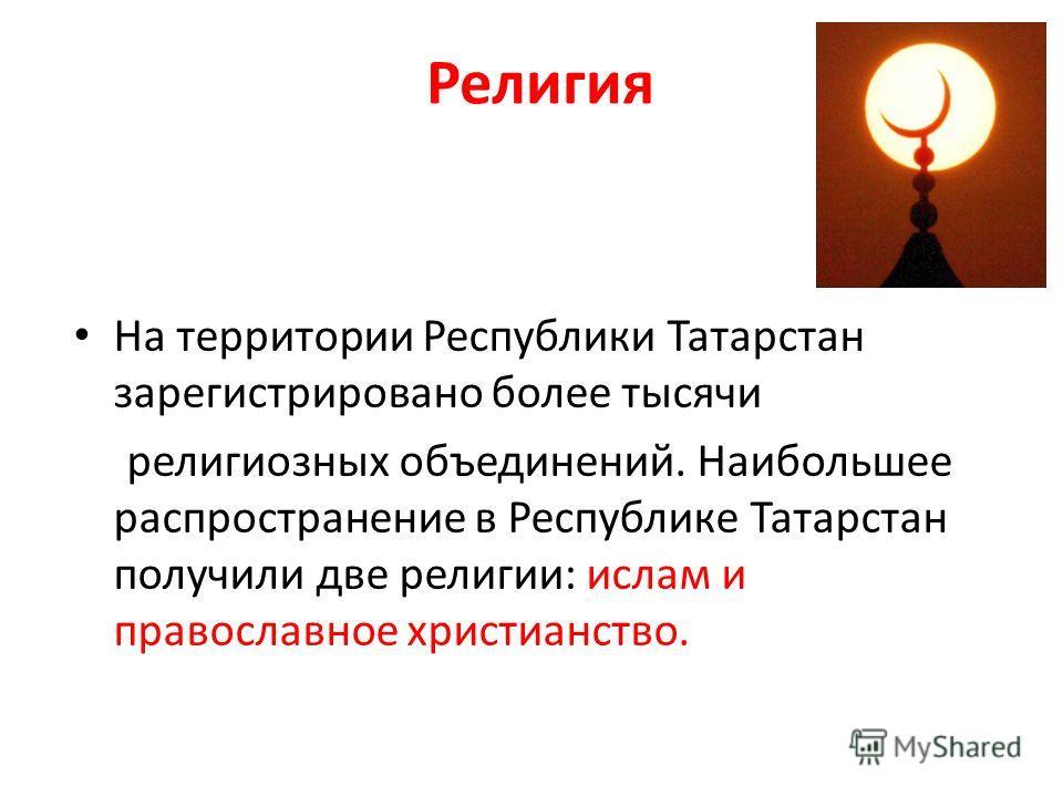 Религия На территории Республики Татарстан зарегистрировано более тысячи религиозных объединений. Наибольшее распространение в Республике Татарстан получили две религии: ислам и православное христианство.