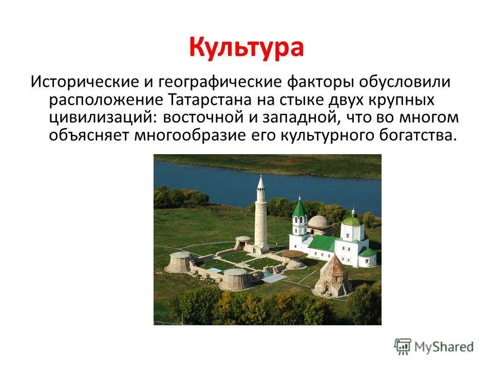 Культура Исторические и географические факторы обусловили расположение Татарстана на стыке двух крупных цивилизаций: восточной и западной, что во многом объясняет многообразие его культурного богатства.