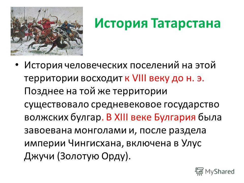 История Татарстана История человеческих поселений на этой территории восходит к VIII веку до н. э. Позднее на той же территории существовало средневековое государство волжских булгар. В XIII веке Булгария была завоевана монголами и, после раздела имп
