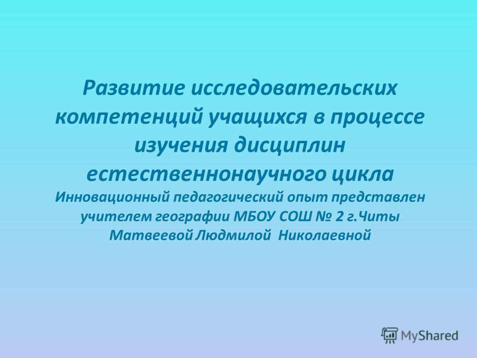 Развитие исследовательских компетенций учащихся в процессе изучения дисциплин естественнонаучного цикла Инновационный педагогический опыт представлен учителем географии МБОУ СОШ 2 г.Читы Матвеевой Людмилой Николаевной