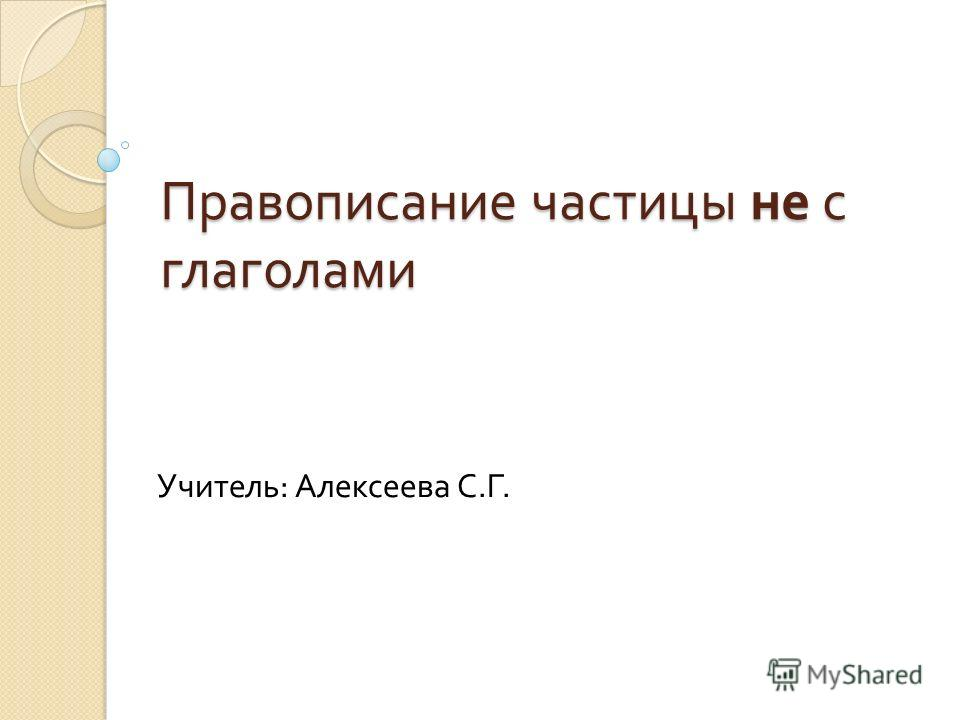 Правописание частицы не с глаголами Учитель : Алексеева С. Г.