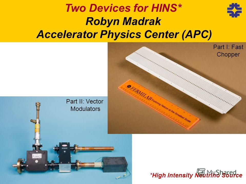*High Intensity Neutrino Source Two Devices for HINS* Robyn Madrak Accelerator Physics Center (APC) Part I: Fast Chopper Part II: Vector Modulators