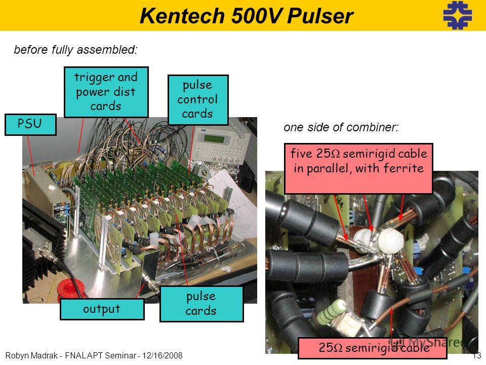 Kentech 500V Pulser pulse control cards PSU pulse cards trigger and power dist cards output before fully assembled: one side of combiner: five 25 Ω semirigid cable in parallel, with ferrite 25 Ω semirigid cable 13Robyn Madrak - FNAL APT Seminar - 12/