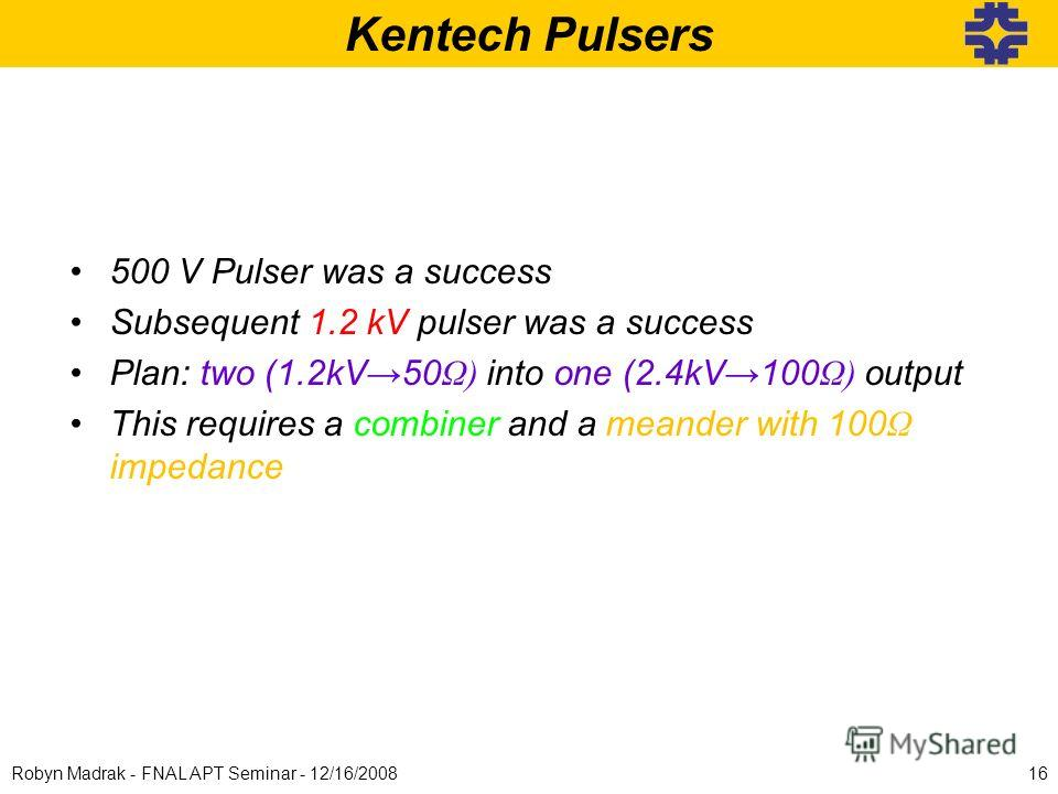 Kentech Pulsers 500 V Pulser was a success Subsequent 1.2 kV pulser was a success Plan: two (1.2kV50 Ω) into one (2.4kV100 Ω) output This requires a combiner and a meander with 100 Ω impedance 16Robyn Madrak - FNAL APT Seminar - 12/16/2008