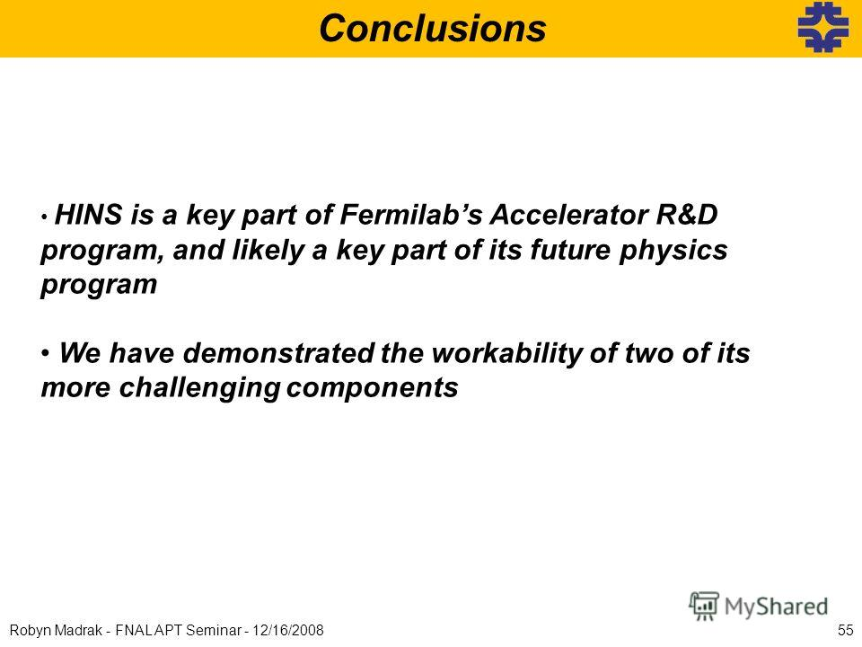 55Robyn Madrak - FNAL APT Seminar - 12/16/2008 Conclusions HINS is a key part of Fermilabs Accelerator R&D program, and likely a key part of its future physics program We have demonstrated the workability of two of its more challenging components