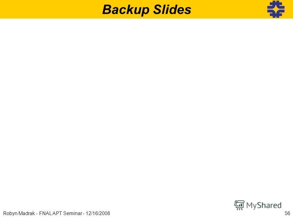 Backup Slides 56Robyn Madrak - FNAL APT Seminar - 12/16/2008