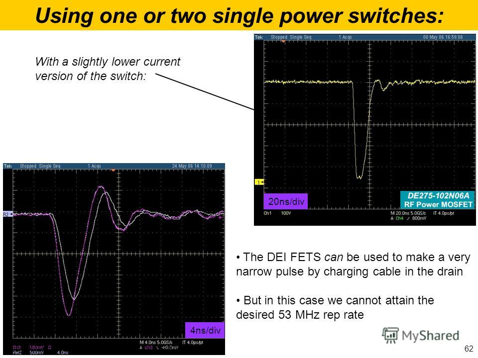 Using one or two single power switches: The DEI FETS can be used to make a very narrow pulse by charging cable in the drain But in this case we cannot attain the desired 53 MHz rep rate 20ns/div 4ns/div With a slightly lower current version of the sw