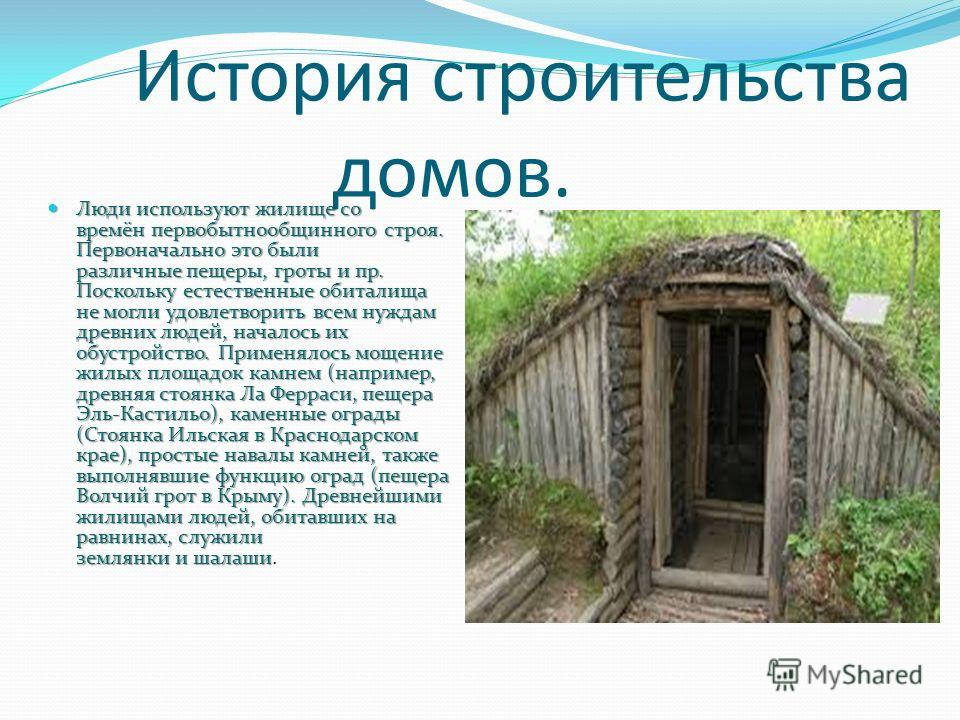 История строительства домов. Люди используют жилище со времён первобытнообщинного строя. Первоначально это были различные пещеры, гроты и пр. Поскольку естественные обиталища не могли удовлетворить всем нуждам древних людей, началось их обустройство.