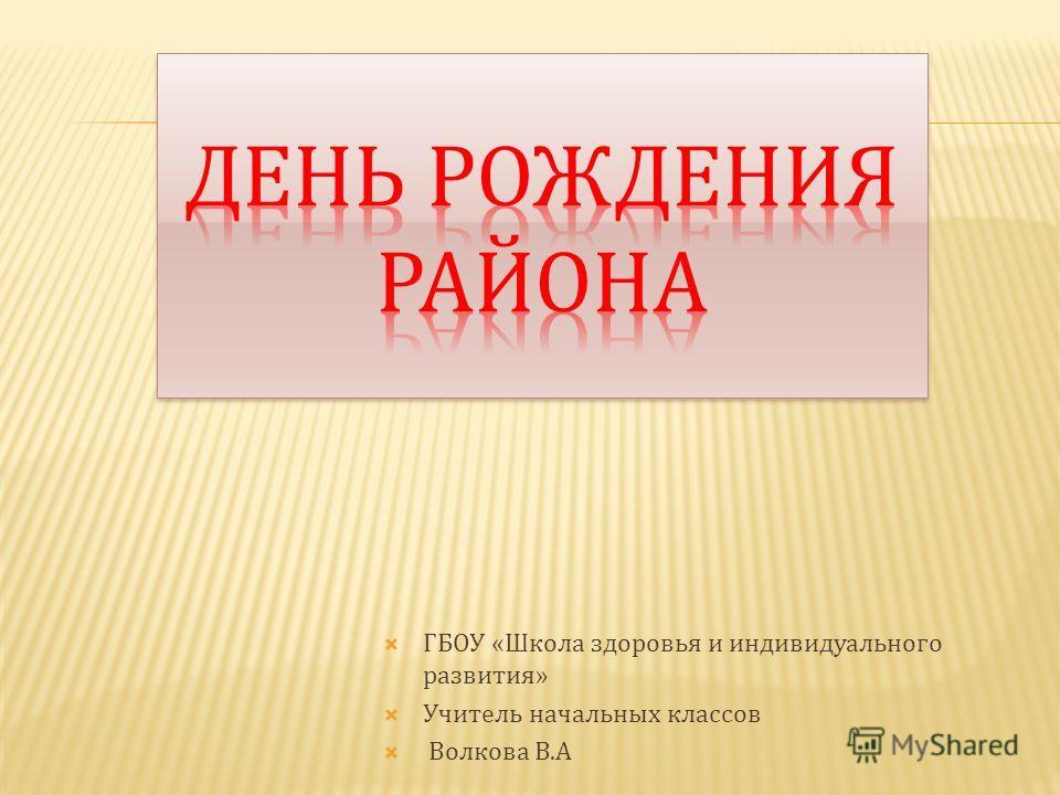 ГБОУ « Школа здоровья и индивидуального развития » Учитель начальных классов Волкова В. А