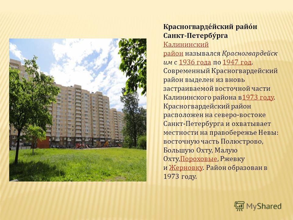 Красногвардейский район Санкт - Петербурга Калининский район Калининский район назывался Красногвардейск им с 1936 года по 1947 год. Современный Красногвардейский район выделен из вновь застраиваемой восточной части Калининского района в 1973 году.19