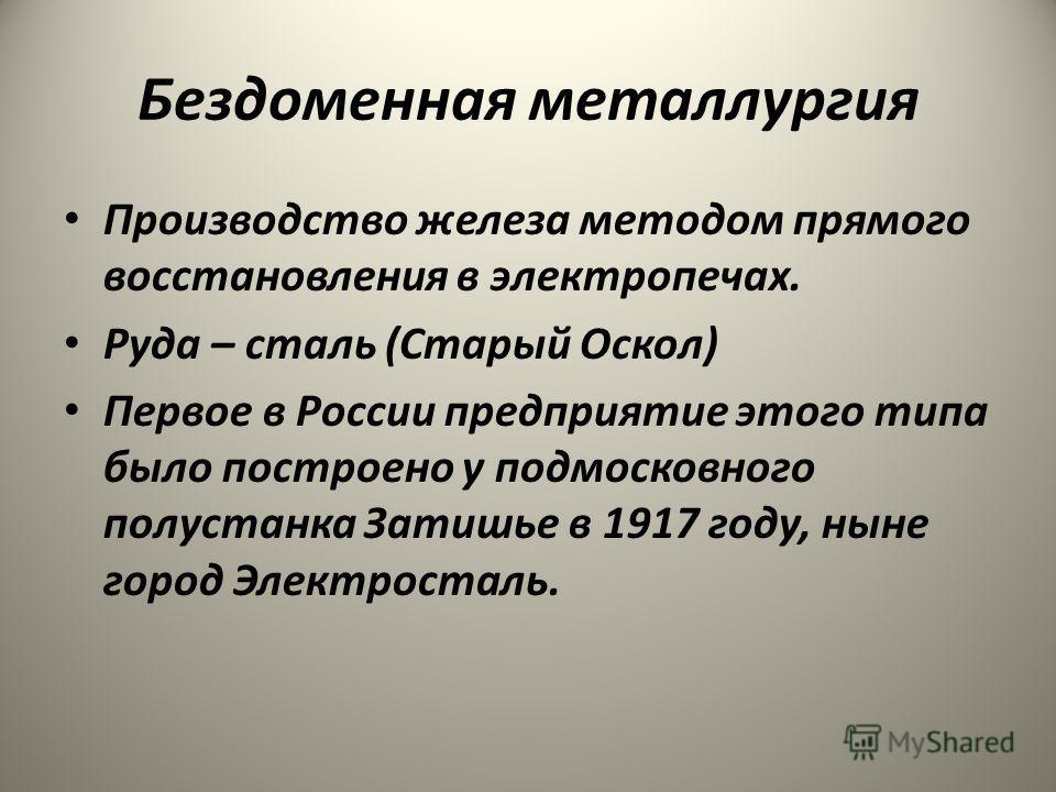 Бездоменная металлургия Производство железа методом прямого восстановления в электропечах. Руда – сталь (Старый Оскол) Первое в России предприятие этого типа было построено у подмосковного полустанка Затишье в 1917 году, ныне город Электросталь.
