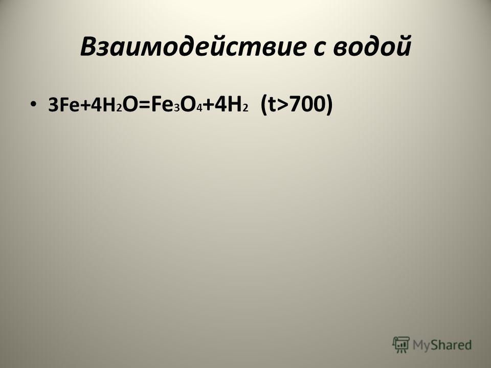 Взаимодействие с водой 3Fe+4H 2 O=Fe 3 O 4 +4H 2 (t>700)