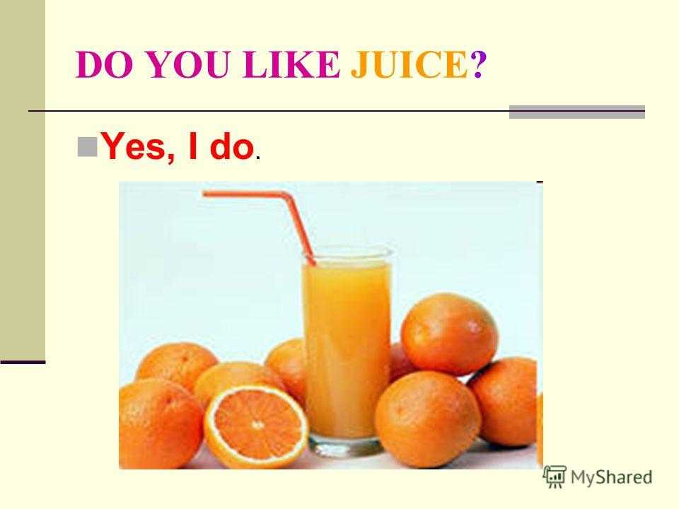 DO YOU LIKE JUICE? Yes, I do.