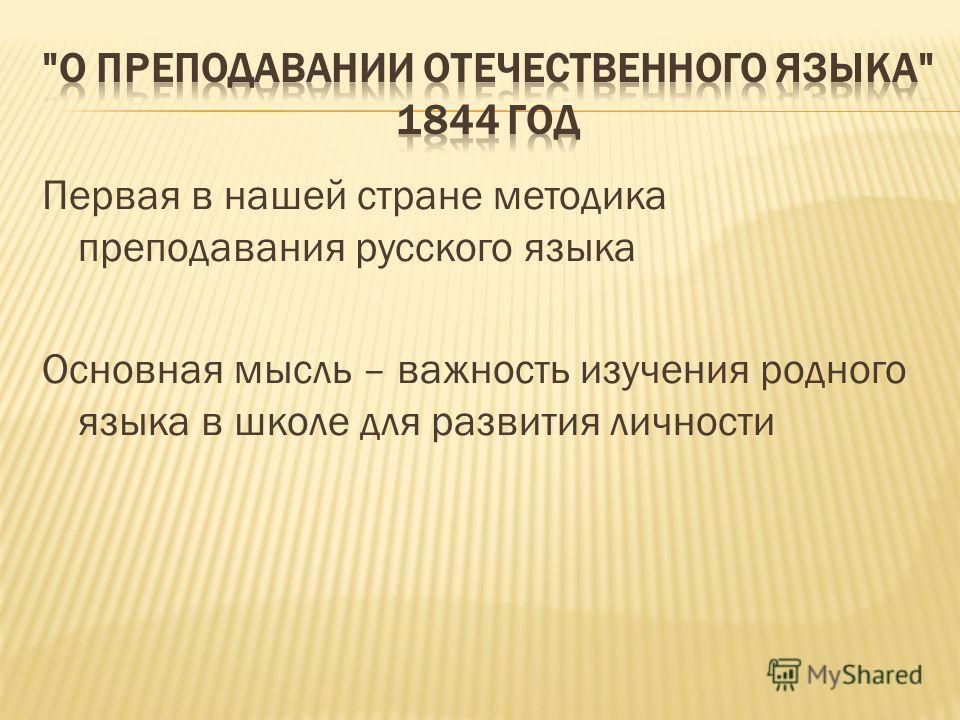 Первая в нашей стране методика преподавания русского языка Основная мысль – важность изучения родного языка в школе для развития личности