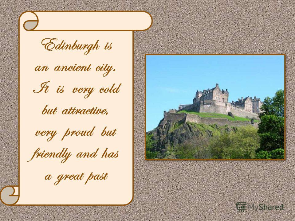 Edinburgh is an ancient city. It is very cold but attractive, very proud but friendly and has a great past
