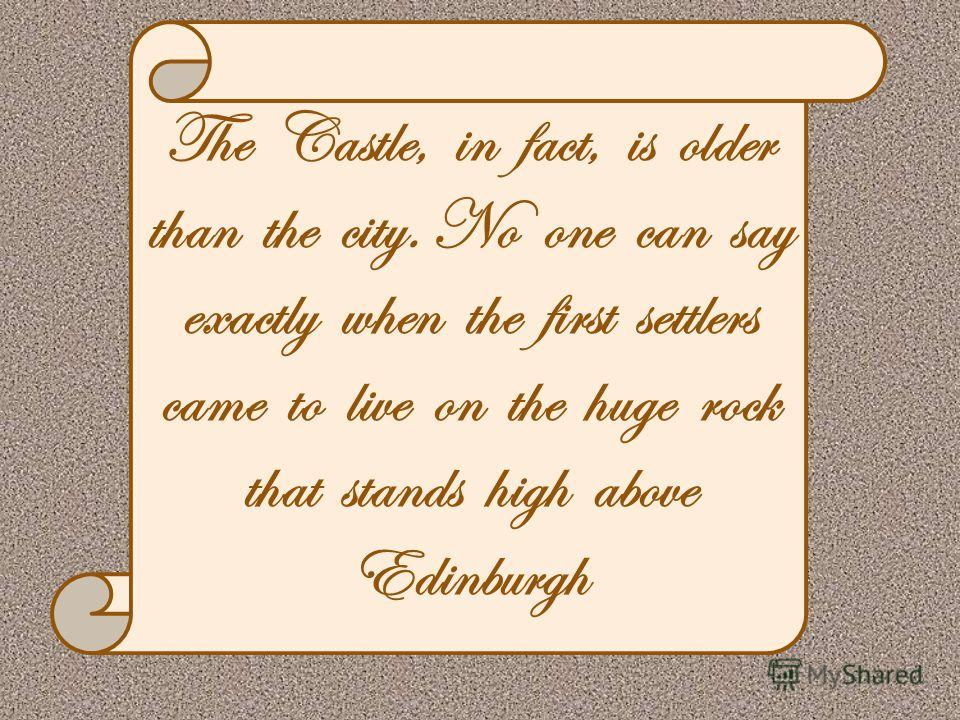 The Castle, in fact, is older than the city. No one can say exactly when the first settlers came to live on the huge rock that stands high above Edinburgh